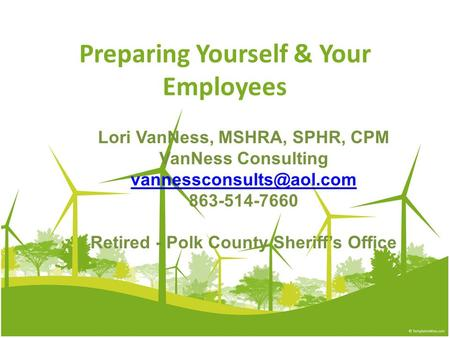 Preparing Yourself & Your Employees Lori VanNess, MSHRA, SPHR, CPM VanNess Consulting 863-514-7660 Retired - Polk County Sheriff's.