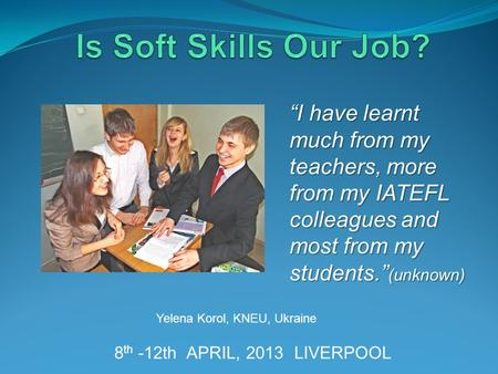 "8 th -12th APRIL, 2013 LIVERPOOL Yelena Korol, KNEU, Ukraine ""I have learnt much from my teachers, more from my IATEFL colleagues and most from my students."""