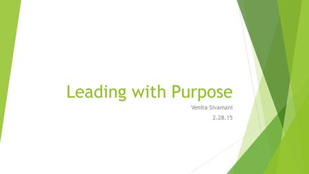 Leading with Purpose Venita Sivamani 2.28.15. Agenda  Participants will develop an understanding of purpose in the context of leadership  Participants.