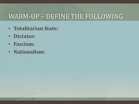 WARM-UP – DEFINE THE FOLLOWINGWARM-UP – DEFINE THE FOLLOWING Totalitarian State: Dictator: Fascism: Nationalism: