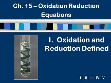 IIIIIIIVV Ch. 15 – Oxidation Reduction Equations I. Oxidation and Reduction Defined.