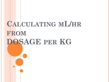 C ALCULATING M L/ HR FROM DOSAGE PER KG. 1 ST STEP First, calculate dose per minute. 3 mcg/kg/min x 95.9 kg = 287.7 mcg/min.