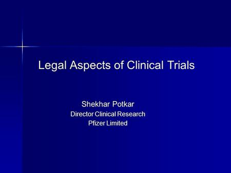 Legal Aspects of Clinical Trials Shekhar Potkar Director Clinical Research Pfizer Limited.