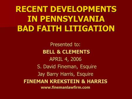 RECENT DEVELOPMENTS IN PENNSYLVANIA BAD FAITH LITIGATION Presented to: BELL & CLEMENTS BELL & CLEMENTS APRIL 4, 2006 S. David Fineman, Esquire S. David.
