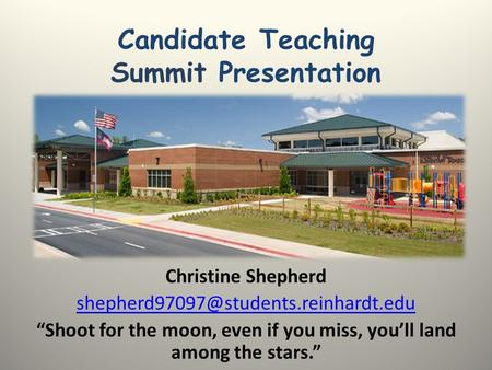 "Candidate Teaching Summit Presentation Christine Shepherd ""Shoot for the moon, even if you miss, you'll land among."