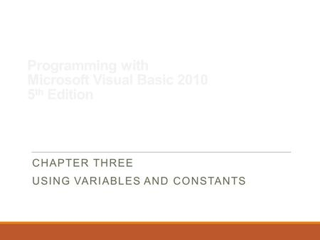 Programming with Microsoft Visual Basic 2010 5 th Edition CHAPTER THREE USING VARIABLES AND CONSTANTS.