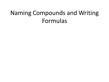 Naming Compounds and Writing Formulas. Step 1 - Determine the Bond Type Metal atomsNon-metal atoms Metallic bondsIonic bondsCovalent bonds Ionic bonds.