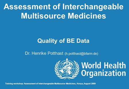 Assessment of Interchangeable Multisource Medicines Quality of BE Data Dr. Henrike Potthast Training workshop: Assessment of Interchangeable.