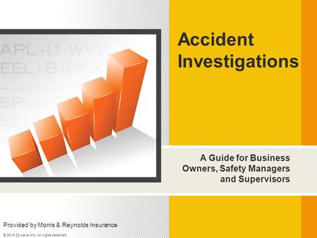 A Guide for Business Owners, Safety Managers and Supervisors Accident Investigations Provided by Morris & Reynolds Insurance © 2014 Zywave, Inc. All rights.