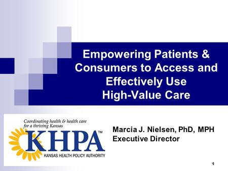 1 Empowering Patients & Consumers to Access and Effectively Use High-Value Care Marcia J. Nielsen, PhD, MPH Executive Director.