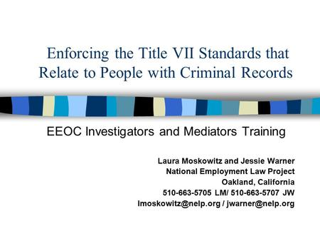 Enforcing the Title VII Standards that Relate to People with Criminal Records EEOC Investigators and Mediators Training Laura Moskowitz and Jessie Warner.