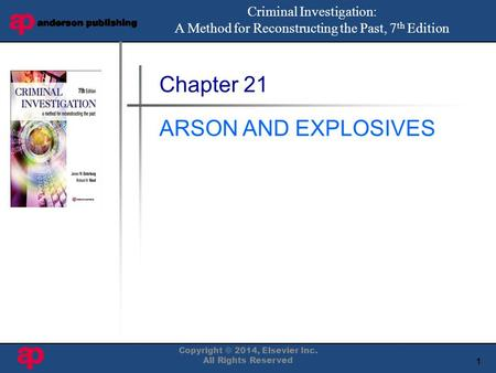 1 Book Cover Here Chapter 21 ARSON AND EXPLOSIVES Criminal Investigation: A Method for Reconstructing the Past, 7 th Edition Copyright © 2014, Elsevier.