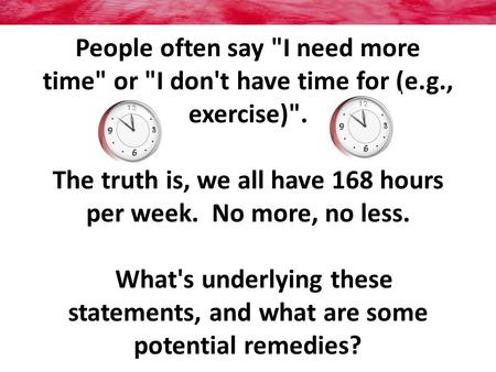 People often say I need more time or I don't have time for (e.g., exercise). The truth is, we all have 168 hours per week. No more, no less. What's.