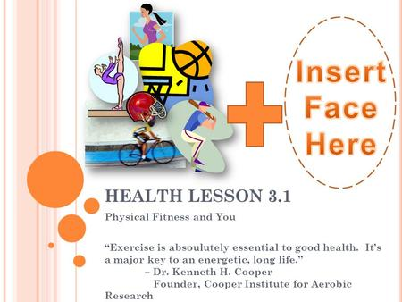 "HEALTH LESSON 3.1 Physical Fitness and You ""Exercise is absoulutely essential to good health. It's a major key to an energetic, long life."" – Dr. Kenneth."