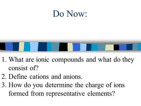 Do Now: 1.What are ionic compounds and what do they consist of? 2.Define cations and anions. 3.How do you determine the charge of ions formed from representative.
