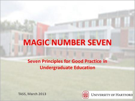 MAGIC NUMBER SEVEN Seven Principles for Good Practice in Undergraduate Education TASS, March 2013.