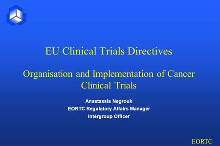 EORTC EU Clinical Trials Directives Organisation and Implementation of Cancer Clinical Trials Anastassia Negrouk EORTC Regulatory Affairs Manager Intergroup.