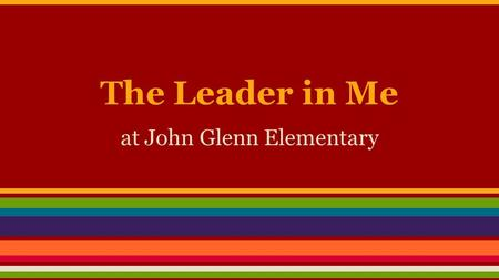 The Leader in Me at John Glenn Elementary. What is the Leader in Me? ★ The Leader in Me is a whole-school transformation model that acts like the operating.