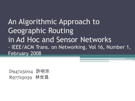 An Algorithmic Approach to Geographic Routing in Ad Hoc and Sensor Networks - IEEE/ACM Trans. on Networking, Vol 16, Number 1, February 2008 D94725004.