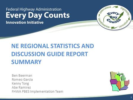 NE REGIONAL STATISTICS AND DISCUSSION GUIDE REPORT SUMMARY Ben Beerman Romeo Garcia Kenny Tong Abe Ramirez FHWA PBES Implementation Team 1.
