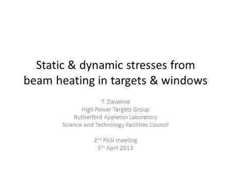 Static & dynamic stresses from beam heating in targets & windows T. Davenne High Power Targets Group Rutherford Appleton Laboratory Science and Technology.