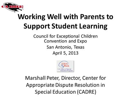 Working Well with Parents to Support Student Learning Council for Exceptional Children Convention and Expo San Antonio, Texas April 5, 2013 Marshall Peter,