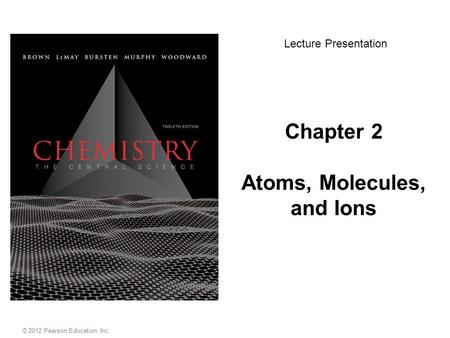 Chapter 2 Atoms, Molecules, and Ions Lecture Presentation © 2012 Pearson Education, Inc.
