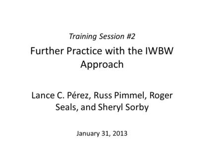 Training Session #2 Further Practice with the IWBW Approach Lance C. Pérez, Russ Pimmel, Roger Seals, and Sheryl Sorby January 31, 2013.