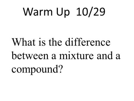 Warm Up 10/29 What is the difference between a mixture and a compound?