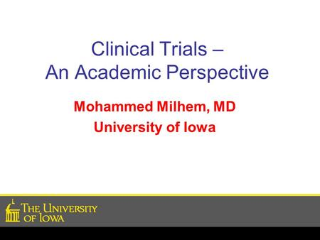 Clinical Trials – An Academic Perspective Mohammed Milhem, MD University of Iowa.