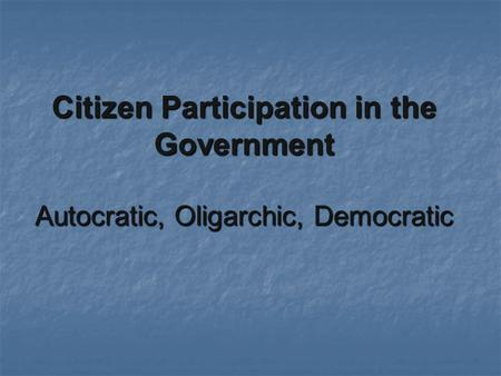 Citizen Participation in the Government Autocratic, Oligarchic, Democratic.