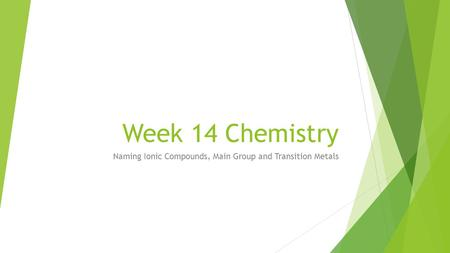 Week 14 Chemistry Naming Ionic Compounds, Main Group and Transition Metals.