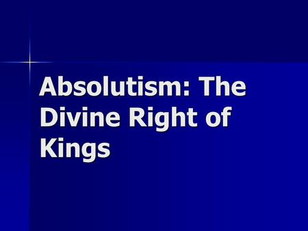 Absolutism: The Divine Right of Kings. Absolutism The theory that all power in a state rest in the hands of the King or Queen. The theory that all power.