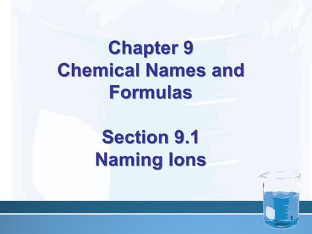 Chapter 9 Chemical Names and Formulas Section 9.1 Naming Ions