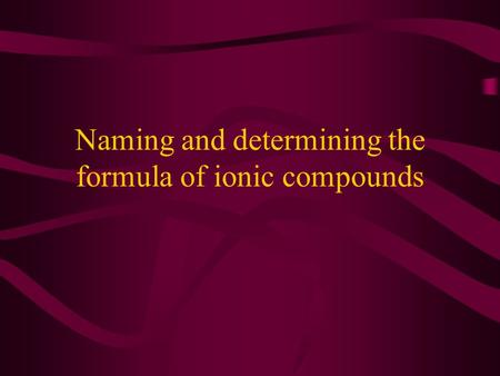 Naming and determining the formula of ionic compounds.