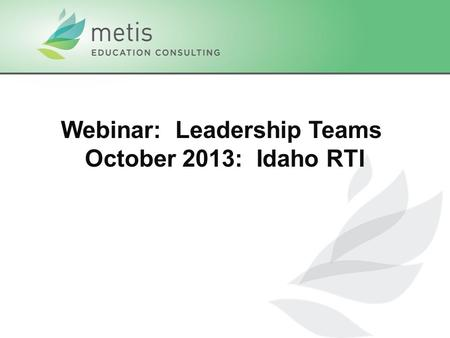 Webinar: Leadership Teams October 2013: Idaho RTI.