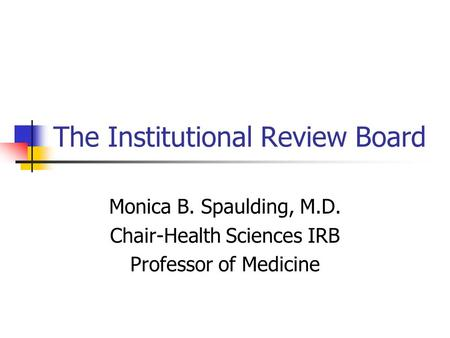 The Institutional Review Board Monica B. Spaulding, M.D. Chair-Health Sciences IRB Professor of Medicine.