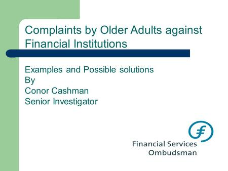 Complaints by Older Adults against Financial Institutions Examples and Possible solutions By Conor Cashman Senior Investigator.