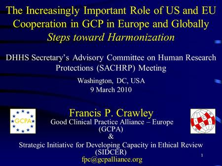 1 The Increasingly Important Role of US and EU Cooperation in GCP in Europe and Globally Steps toward Harmonization DHHS Secretary's Advisory Committee.