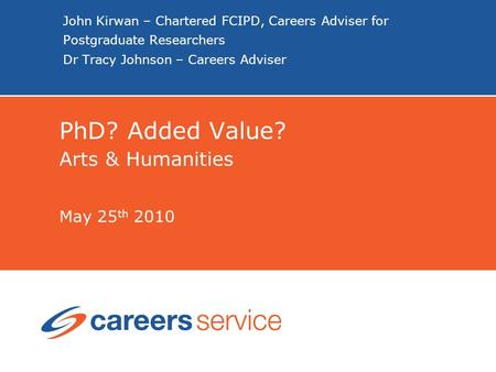 John Kirwan – Chartered FCIPD, Careers Adviser for Postgraduate Researchers Dr Tracy Johnson – Careers Adviser PhD? Added Value? Arts & Humanities May.