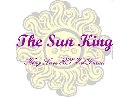 The Sun King King Louis XIV of France. Your Task Pay attention to the power point and the lecture Raise hand to ask questions, when appropriate Add to.