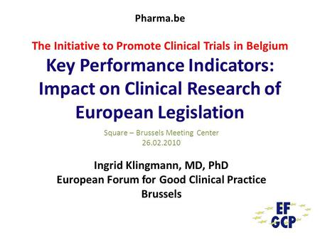 Pharma.be The Initiative to Promote Clinical Trials in Belgium Key Performance Indicators: Impact on Clinical Research of European Legislation Square –