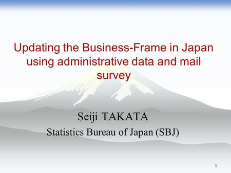Updating the Business-Frame in Japan using administrative data and mail survey Seiji TAKATA Statistics Bureau of Japan (SBJ) 1.