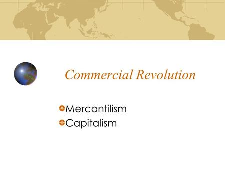 Commercial Revolution Mercantilism Capitalism. What is the Commercial Revolution? Period of European economic expansion, colonialism, and mercantilism.