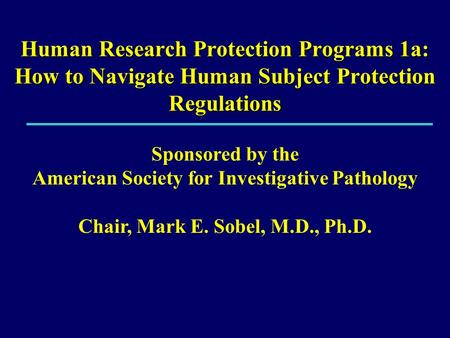 Human Research Protection Programs 1a: How to Navigate Human Subject Protection Regulations Sponsored by the American Society for Investigative Pathology.