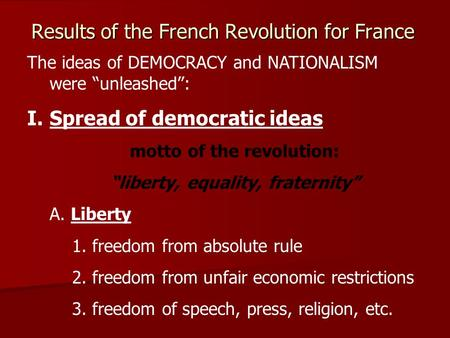 "Results of the French Revolution for France The ideas of DEMOCRACY and NATIONALISM were ""unleashed"": I.Spread of democratic ideas motto of the revolution:"