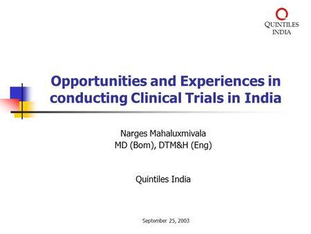 Q UINTILES INDIA Opportunities and Experiences in conducting Clinical Trials in India Narges Mahaluxmivala MD (Bom), DTM&H (Eng) Quintiles India September.