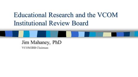 Educational Research and the VCOM Institutional Review Board Jim Mahaney, PhD VCOM IRB Chairman.