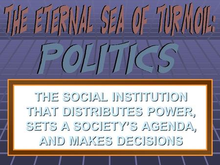 THE SOCIAL INSTITUTION THAT DISTRIBUTES POWER, SETS A SOCIETY'S AGENDA, AND MAKES DECISIONS 1 1 1 1.