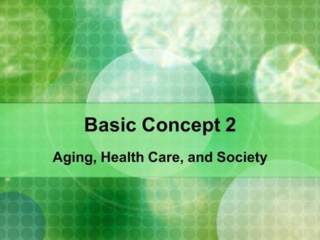 Basic Concept 2 Aging, Health Care, and Society. The Challenge of Longevity There are many questions about modern societies values towards old age Are.